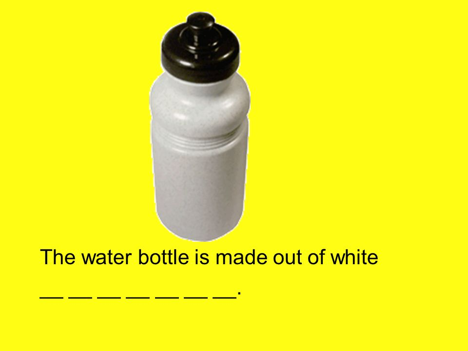The water bottle is made out of white __ __ __ __ __ __ __.