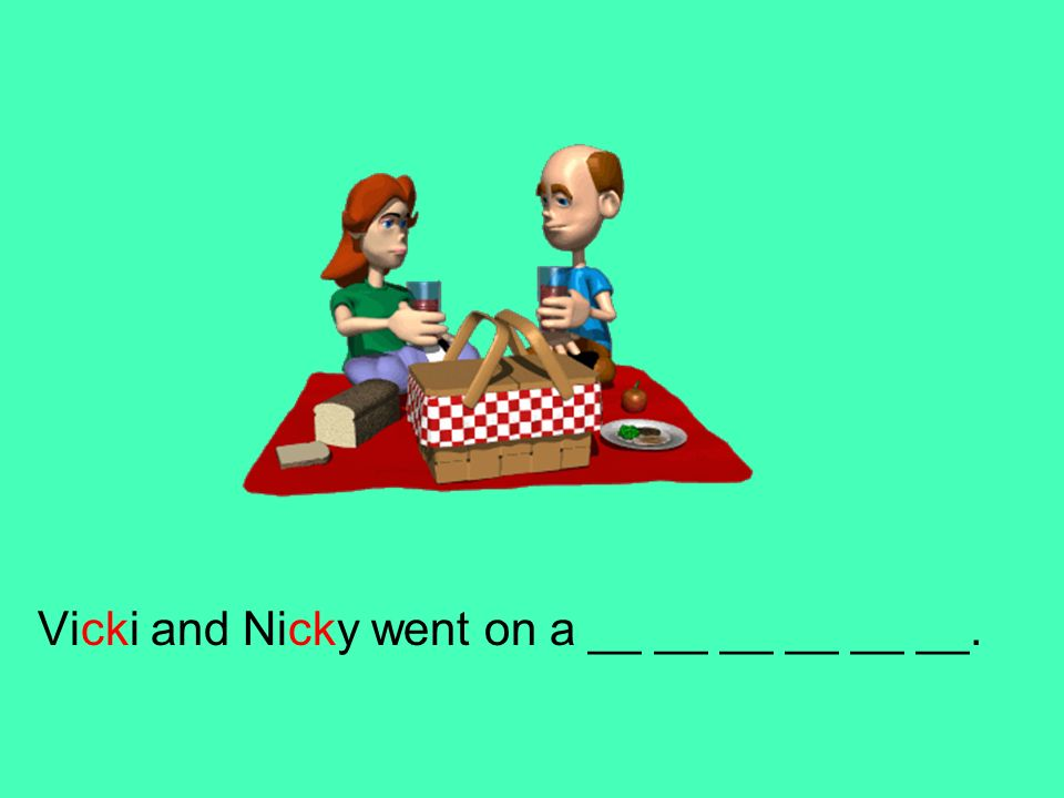 Vicki and Nicky went on a __ __ __ __ __ __.