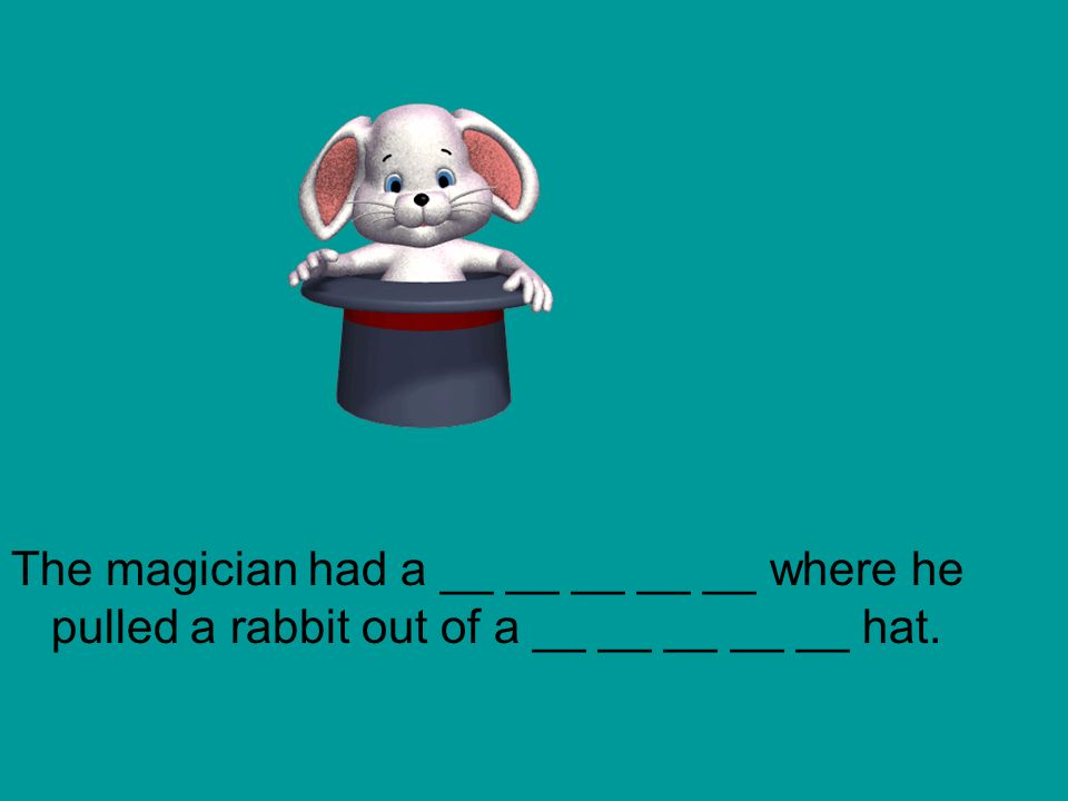 The magician had a __ __ __ __ __ where he pulled a rabbit out of a __ __ __ __ __ hat.