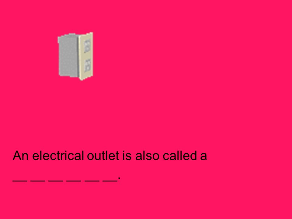 An electrical outlet is also called a __ __ __ __ __ __.