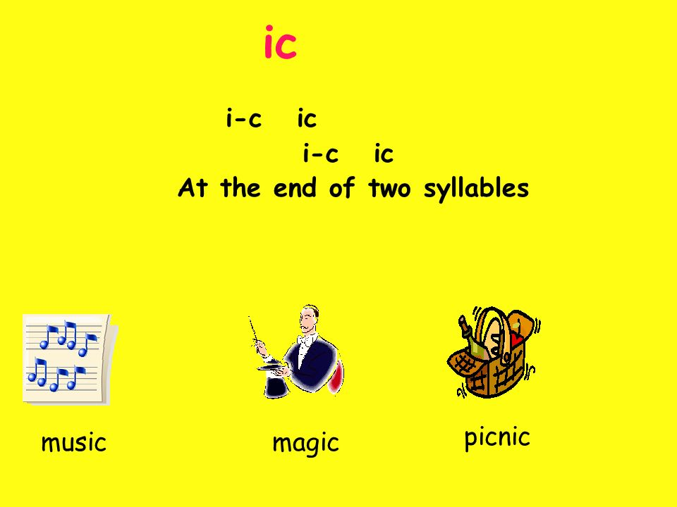 ic i-c ic At the end of two syllables magicmusic picnic