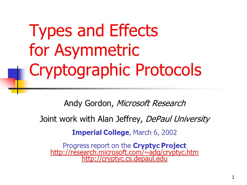 1 Types and Effects for Asymmetric Cryptographic Protocols Andy Gordon, Microsoft Research Joint work with Alan Jeffrey, DePaul University Imperial College, March 6, 2002 Progress report on the Cryptyc Project http://research.microsoft.com/~adg/cryptyc.htm http://cryptyc.cs.depaul.edu