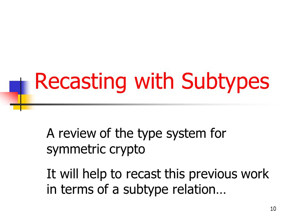 10 Recasting with Subtypes A review of the type system for symmetric crypto It will help to recast this previous work in terms of a subtype relation…