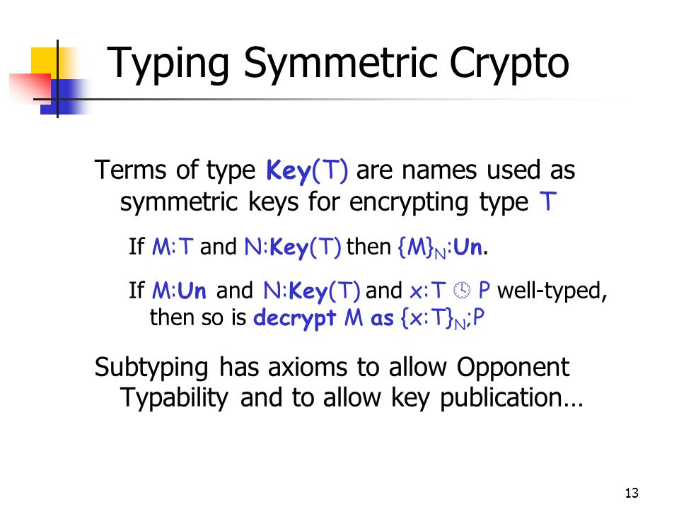 13 Typing Symmetric Crypto Terms of type Key(T) are names used as symmetric keys for encrypting type T If M:T and N:Key(T) then {M} N :Un.