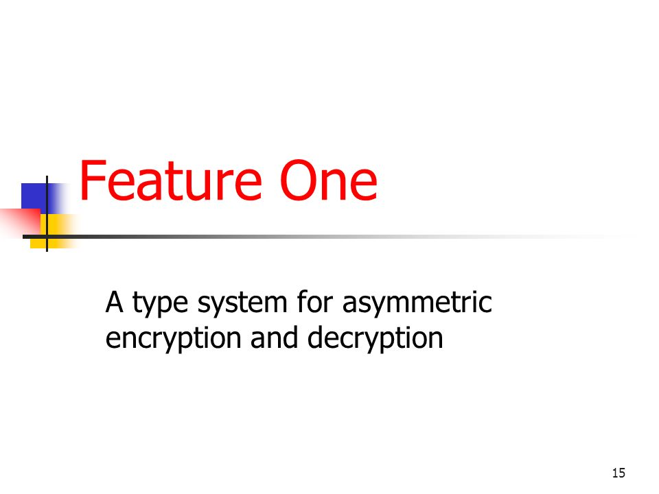 15 Feature One A type system for asymmetric encryption and decryption