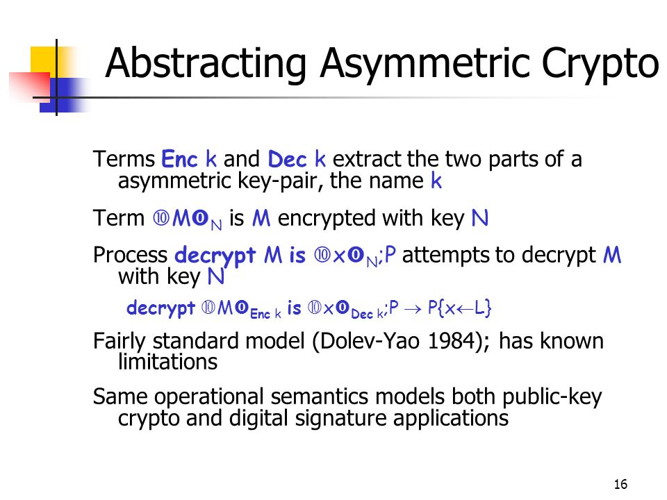 16 Abstracting Asymmetric Crypto Terms Enc k and Dec k extract the two parts of a asymmetric key-pair, the name k Term M N is M encrypted with key N Process decrypt M is x N ;P attempts to decrypt M with key N decrypt M Enc k is x Dec k ;P P{x L} Fairly standard model (Dolev-Yao 1984); has known limitations Same operational semantics models both public-key crypto and digital signature applications