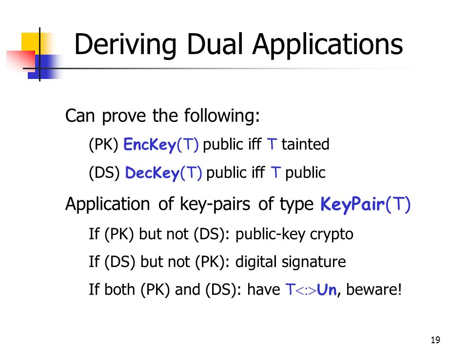 19 Deriving Dual Applications Can prove the following: (PK) EncKey(T) public iff T tainted (DS) DecKey(T) public iff T public Application of key-pairs of type KeyPair(T) If (PK) but not (DS): public-key crypto If (DS) but not (PK): digital signature If both (PK) and (DS): have T Un, beware!