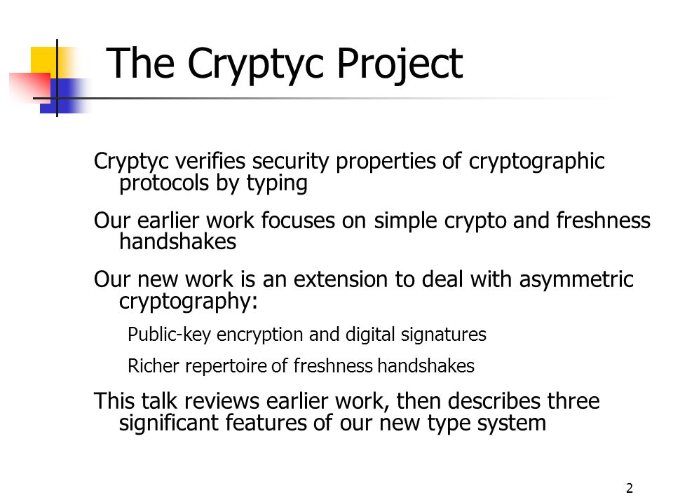 2 The Cryptyc Project Cryptyc verifies security properties of cryptographic protocols by typing Our earlier work focuses on simple crypto and freshness handshakes Our new work is an extension to deal with asymmetric cryptography: Public-key encryption and digital signatures Richer repertoire of freshness handshakes This talk reviews earlier work, then describes three significant features of our new type system