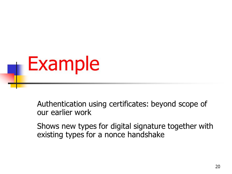 20 Example Authentication using certificates: beyond scope of our earlier work Shows new types for digital signature together with existing types for a nonce handshake