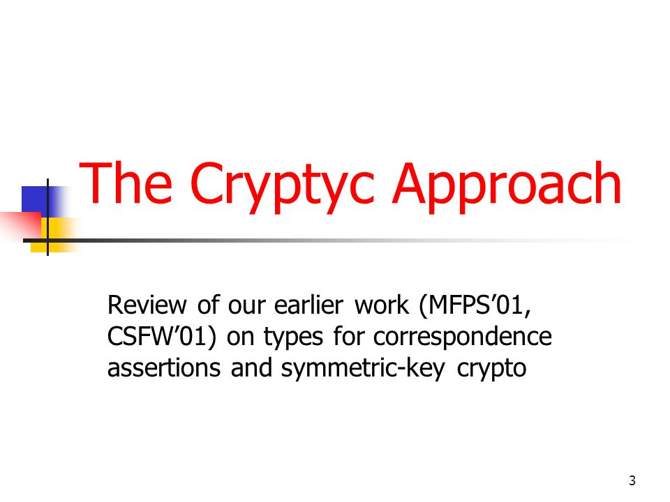 3 The Cryptyc Approach Review of our earlier work (MFPS01, CSFW01) on types for correspondence assertions and symmetric-key crypto