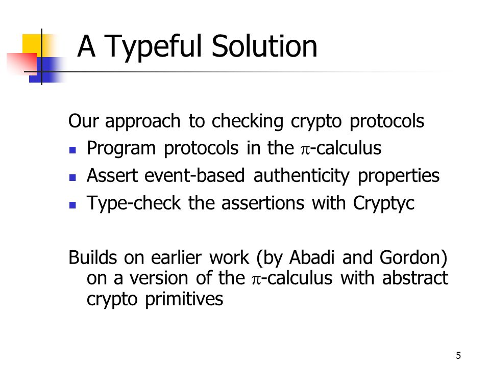 5 A Typeful Solution Our approach to checking crypto protocols Program protocols in the -calculus Assert event-based authenticity properties Type-check the assertions with Cryptyc Builds on earlier work (by Abadi and Gordon) on a version of the -calculus with abstract crypto primitives