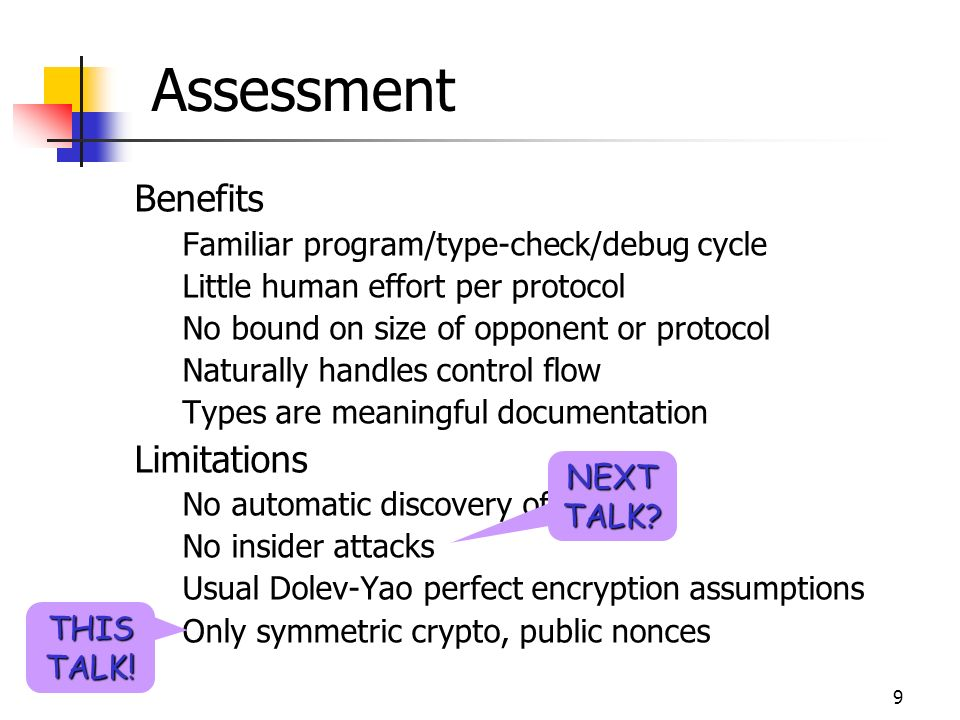 9 Assessment Benefits Familiar program/type-check/debug cycle Little human effort per protocol No bound on size of opponent or protocol Naturally handles control flow Types are meaningful documentation Limitations No automatic discovery of attacks No insider attacks Usual Dolev-Yao perfect encryption assumptions Only symmetric crypto, public nonces THIS TALK.