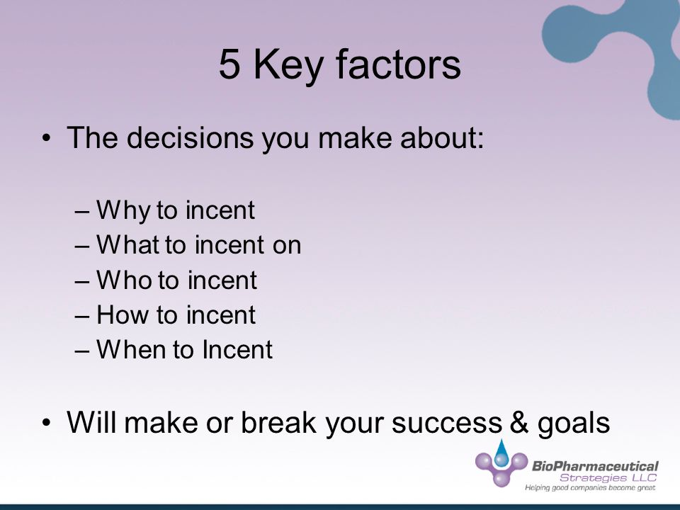 5 Key factors The decisions you make about: –Why to incent –What to incent on –Who to incent –How to incent –When to Incent Will make or break your success & goals