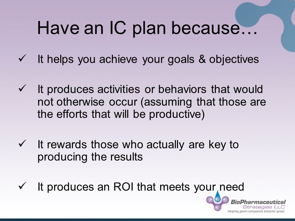 Have an IC plan because… It helps you achieve your goals & objectives It produces activities or behaviors that would not otherwise occur (assuming that those are the efforts that will be productive) It rewards those who actually are key to producing the results It produces an ROI that meets your need