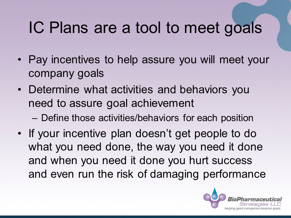 IC Plans are a tool to meet goals Pay incentives to help assure you will meet your company goals Determine what activities and behaviors you need to assure goal achievement –Define those activities/behaviors for each position If your incentive plan doesnt get people to do what you need done, the way you need it done and when you need it done you hurt success and even run the risk of damaging performance