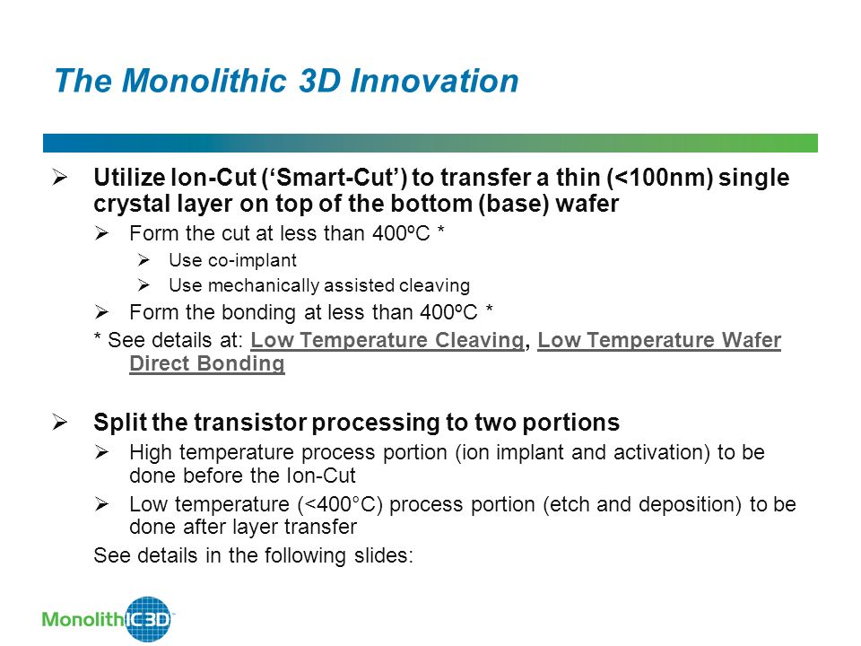 The Monolithic 3D Innovation Utilize Ion-Cut (Smart-Cut) to transfer a thin (<100nm) single crystal layer on top of the bottom (base) wafer Form the cut at less than 400ºC * Use co-implant Use mechanically assisted cleaving Form the bonding at less than 400ºC * * See details at: Low Temperature Cleaving, Low Temperature Wafer Direct BondingLow Temperature CleavingLow Temperature Wafer Direct Bonding Split the transistor processing to two portions High temperature process portion (ion implant and activation) to be done before the Ion-Cut Low temperature (<400°C) process portion (etch and deposition) to be done after layer transfer See details in the following slides: