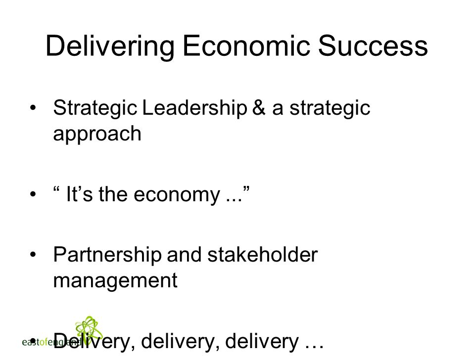 Delivering Economic Success Strategic Leadership & a strategic approach Its the economy...