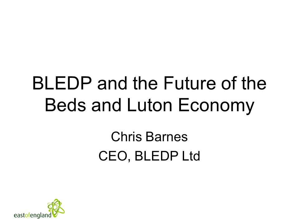 BLEDP and the Future of the Beds and Luton Economy Chris Barnes CEO, BLEDP Ltd
