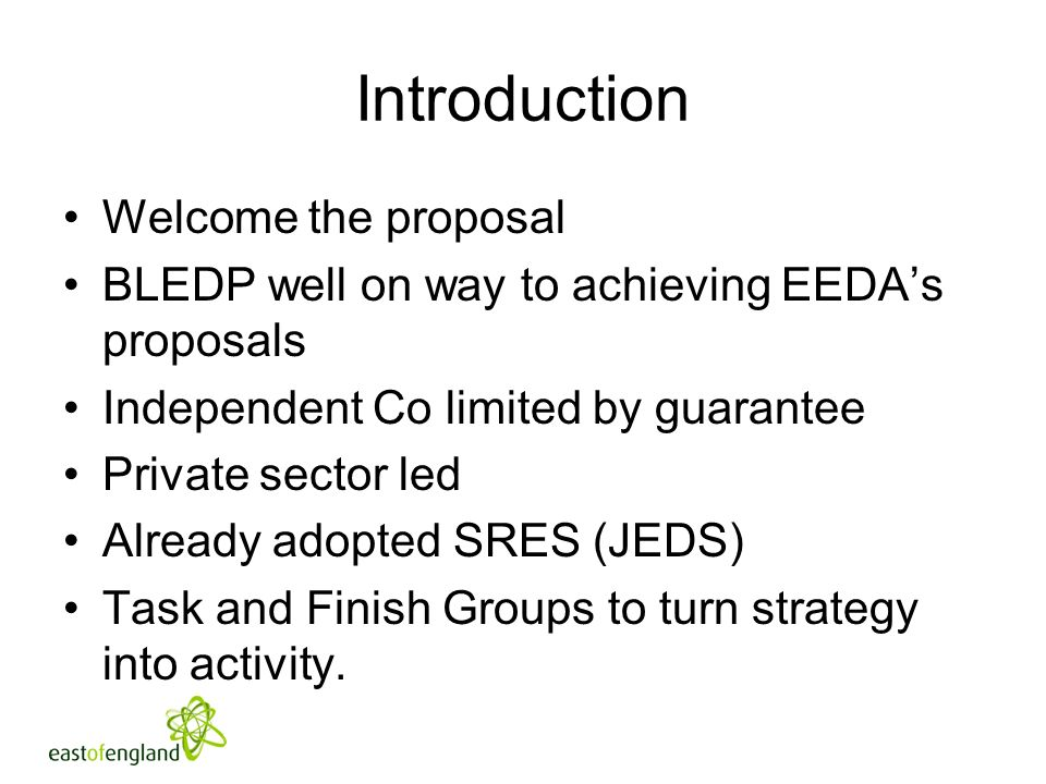 Introduction Welcome the proposal BLEDP well on way to achieving EEDAs proposals Independent Co limited by guarantee Private sector led Already adopted SRES (JEDS) Task and Finish Groups to turn strategy into activity.