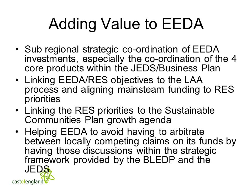 Adding Value to EEDA Sub regional strategic co-ordination of EEDA investments, especially the co-ordination of the 4 core products within the JEDS/Business Plan Linking EEDA/RES objectives to the LAA process and aligning mainsteam funding to RES priorities Linking the RES priorities to the Sustainable Communities Plan growth agenda Helping EEDA to avoid having to arbitrate between locally competing claims on its funds by having those discussions within the strategic framework provided by the BLEDP and the JEDS