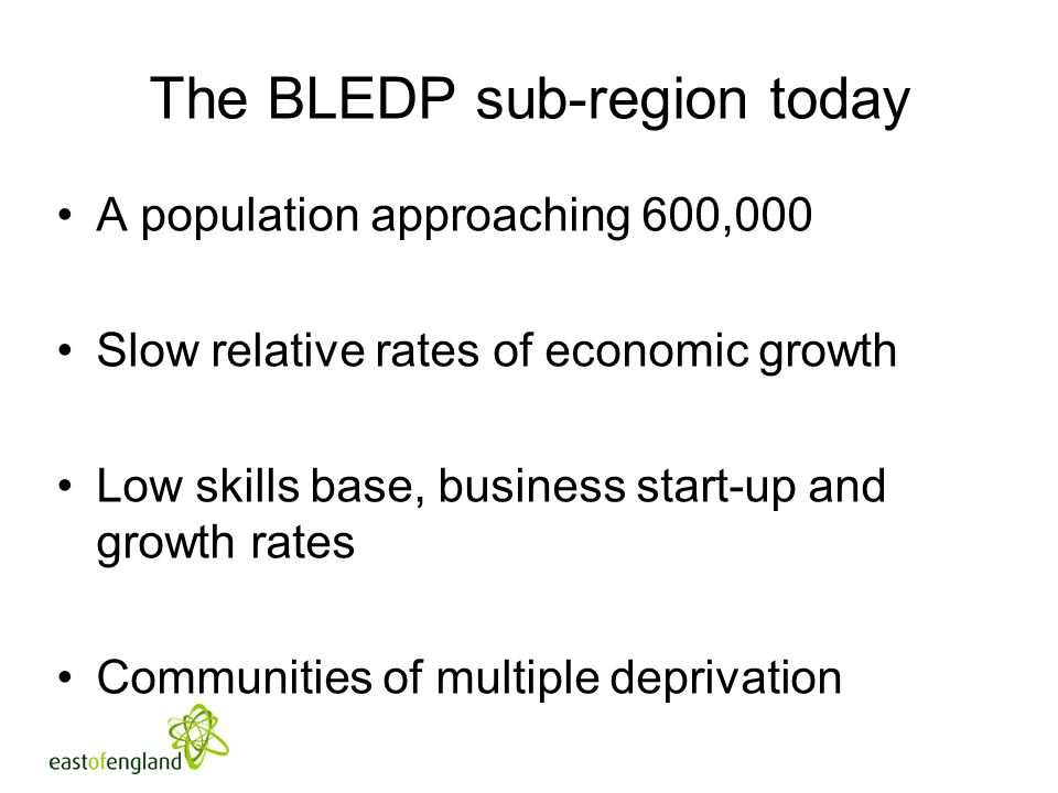 The BLEDP sub-region today A population approaching 600,000 Slow relative rates of economic growth Low skills base, business start-up and growth rates Communities of multiple deprivation Strong competition from neighbouring centres