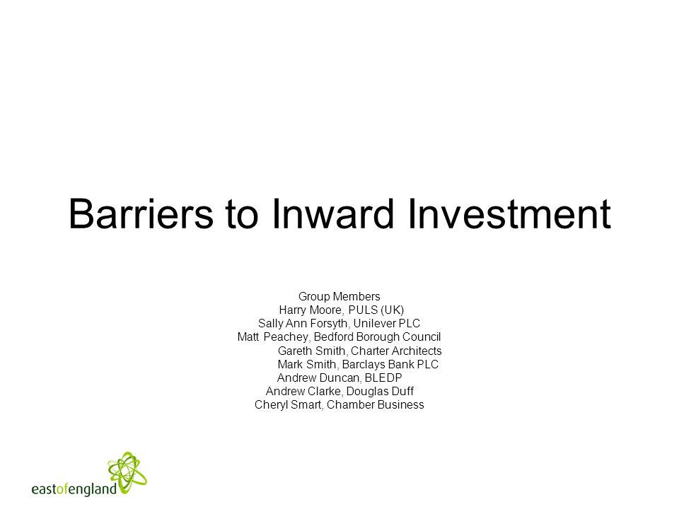 Barriers to Inward Investment Group Members Harry Moore, PULS (UK) Sally Ann Forsyth, Unilever PLC Matt Peachey, Bedford Borough Council Gareth Smith, Charter Architects Mark Smith, Barclays Bank PLC Andrew Duncan, BLEDP Andrew Clarke, Douglas Duff Cheryl Smart, Chamber Business