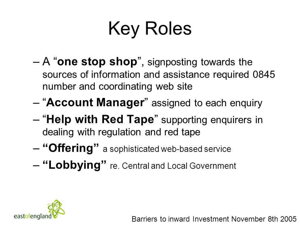 Key Roles –A one stop shop, signposting towards the sources of information and assistance required 0845 number and coordinating web site –Account Manager assigned to each enquiry –Help with Red Tape supporting enquirers in dealing with regulation and red tape –Offering a sophisticated web-based service –Lobbying re.