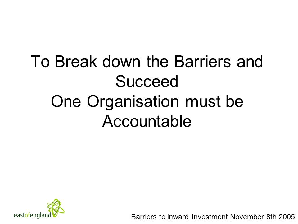 To Break down the Barriers and Succeed One Organisation must be Accountable Barriers to inward Investment November 8th 2005