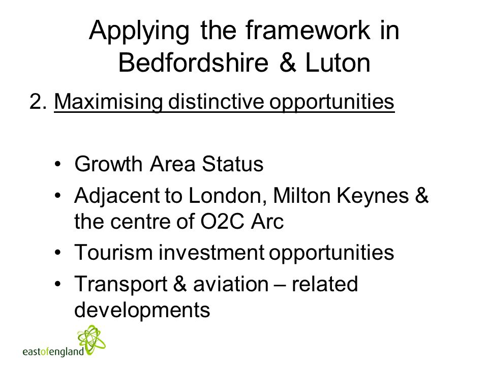 Applying the framework in Bedfordshire & Luton 2.Maximising distinctive opportunities Growth Area Status Adjacent to London, Milton Keynes & the centre of O2C Arc Tourism investment opportunities Transport & aviation – related developments