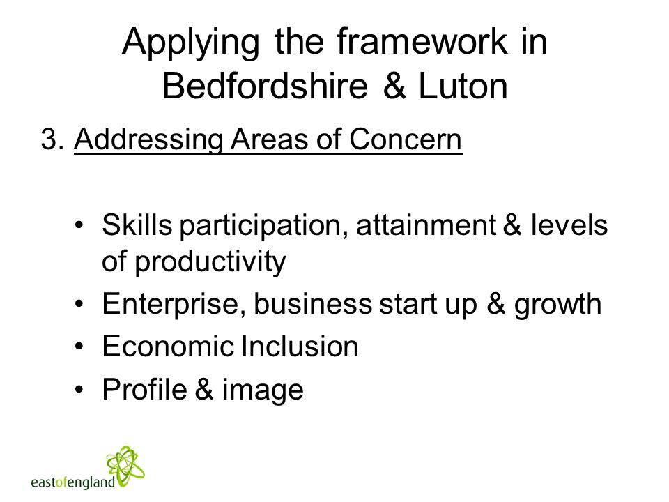 Applying the framework in Bedfordshire & Luton 3.Addressing Areas of Concern Skills participation, attainment & levels of productivity Enterprise, business start up & growth Economic Inclusion Profile & image
