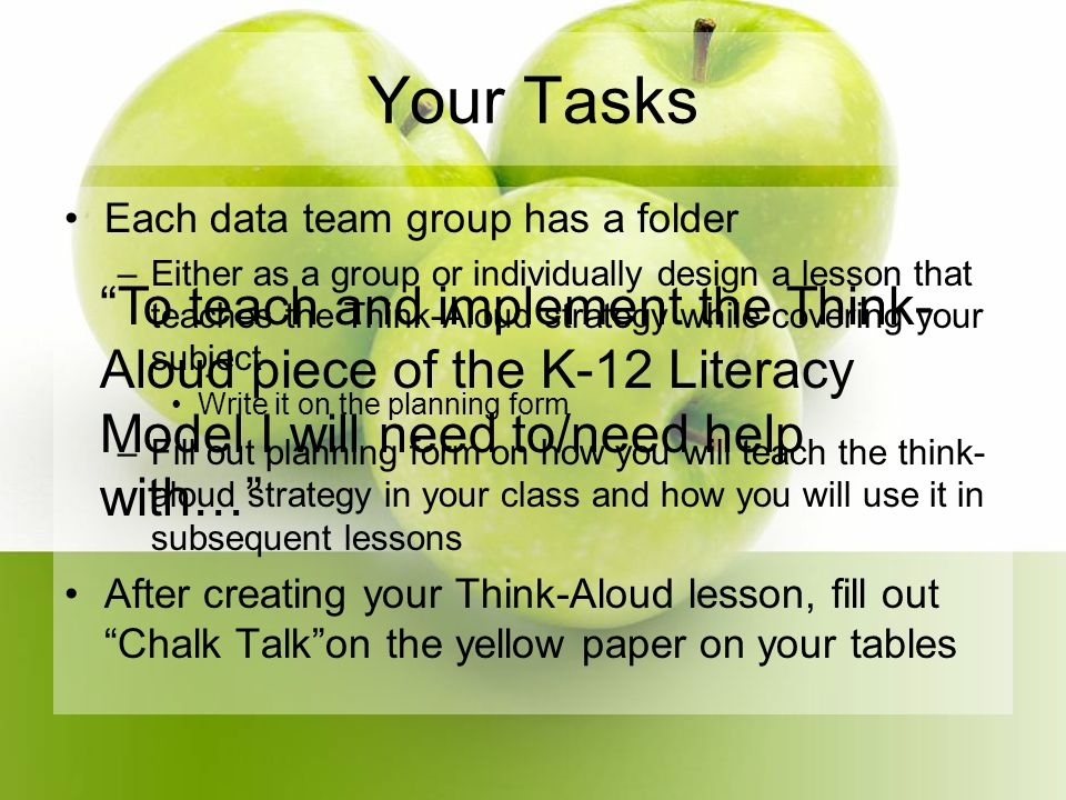 Your Tasks Each data team group has a folder –Either as a group or individually design a lesson that teaches the Think-Aloud strategy while covering your subject Write it on the planning form –Fill out planning form on how you will teach the think- aloud strategy in your class and how you will use it in subsequent lessons After creating your Think-Aloud lesson, fill out Chalk Talkon the yellow paper on your tables To teach and implement the Think- Aloud piece of the K-12 Literacy Model I will need to/need help with…