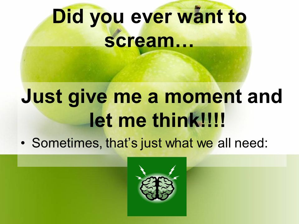 Did you ever want to scream… Just give me a moment and let me think!!!.