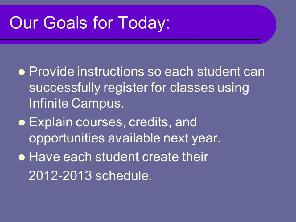 Our Goals for Today: Provide instructions so each student can successfully register for classes using Infinite Campus.
