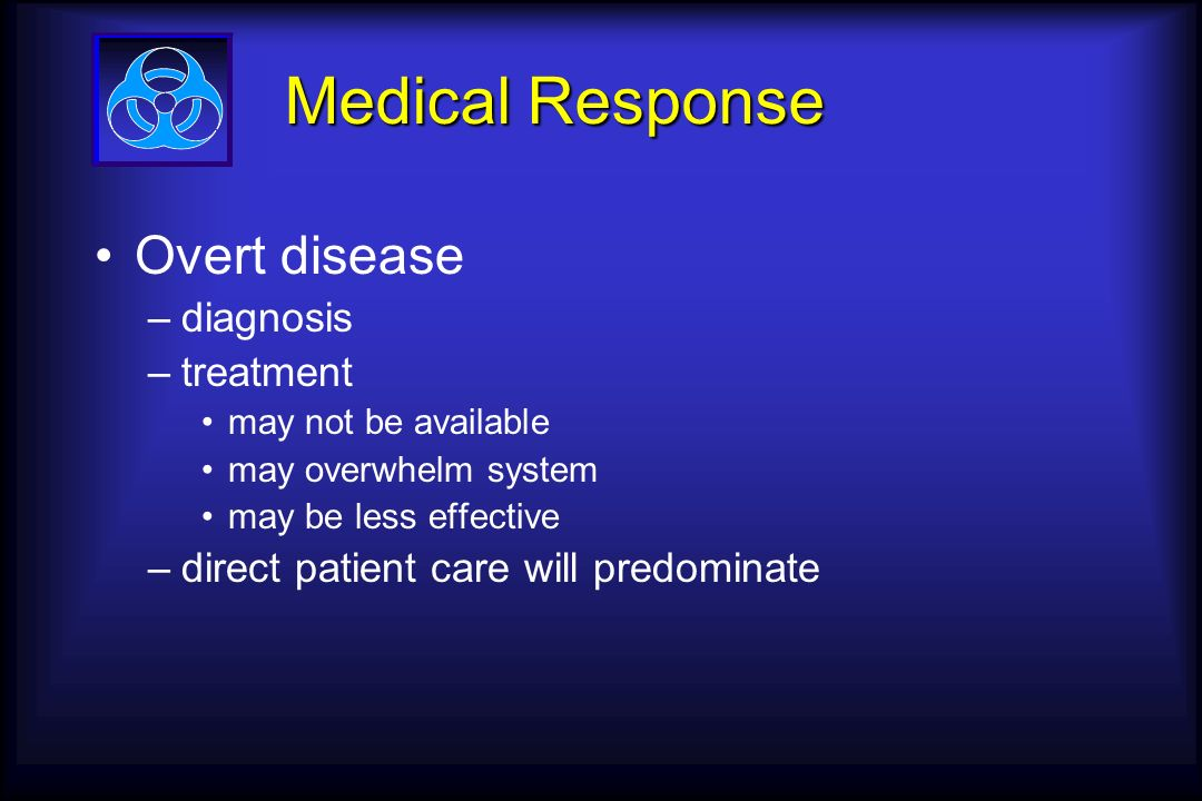 Medical Response Overt disease –diagnosis –treatment may not be available may overwhelm system may be less effective –direct patient care will predominate