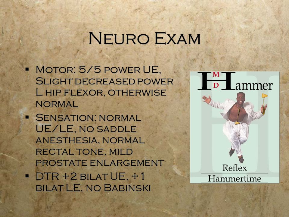 Neuro Exam Motor: 5/5 power UE, Slight decreased power L hip flexor, otherwise normal Sensation: normal UE/LE, no saddle anesthesia, normal rectal tone, mild prostate enlargement DTR +2 bilat UE, +1 bilat LE, no Babinski Motor: 5/5 power UE, Slight decreased power L hip flexor, otherwise normal Sensation: normal UE/LE, no saddle anesthesia, normal rectal tone, mild prostate enlargement DTR +2 bilat UE, +1 bilat LE, no Babinski