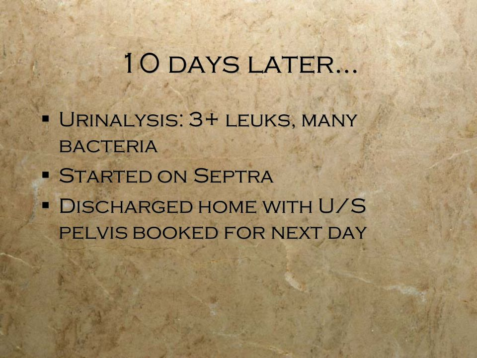 10 days later… Urinalysis: 3+ leuks, many bacteria Started on Septra Discharged home with U/S pelvis booked for next day Urinalysis: 3+ leuks, many bacteria Started on Septra Discharged home with U/S pelvis booked for next day