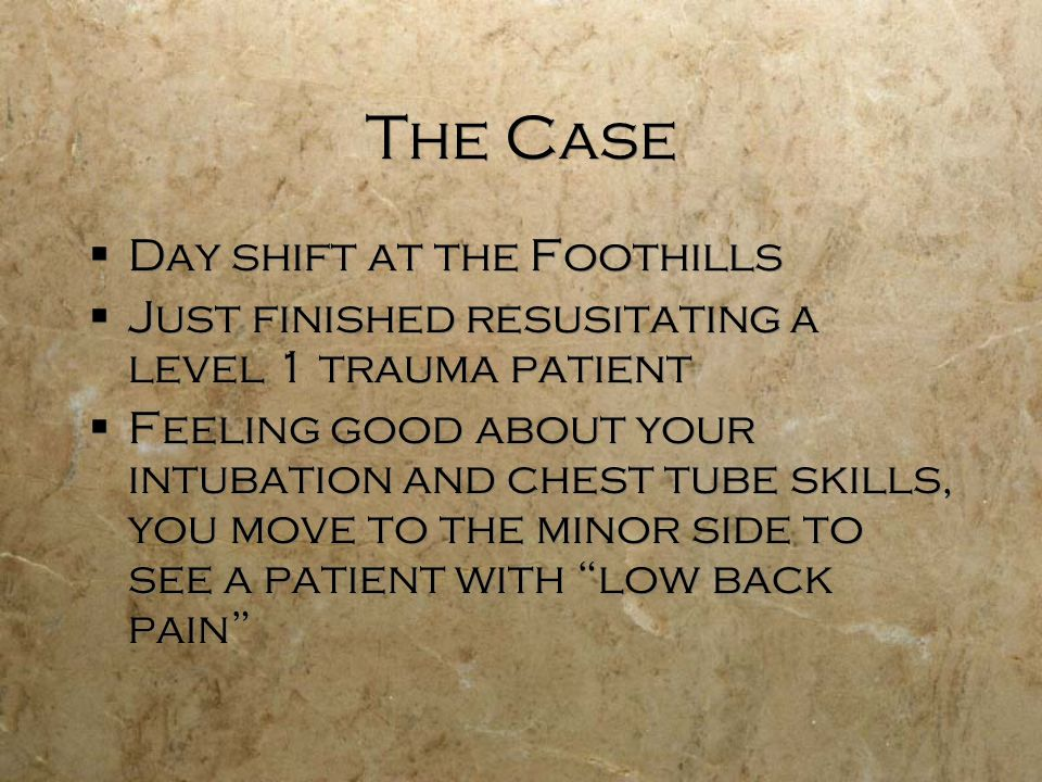 The Case Day shift at the Foothills Just finished resusitating a level 1 trauma patient Feeling good about your intubation and chest tube skills, you move to the minor side to see a patient with low back pain Day shift at the Foothills Just finished resusitating a level 1 trauma patient Feeling good about your intubation and chest tube skills, you move to the minor side to see a patient with low back pain
