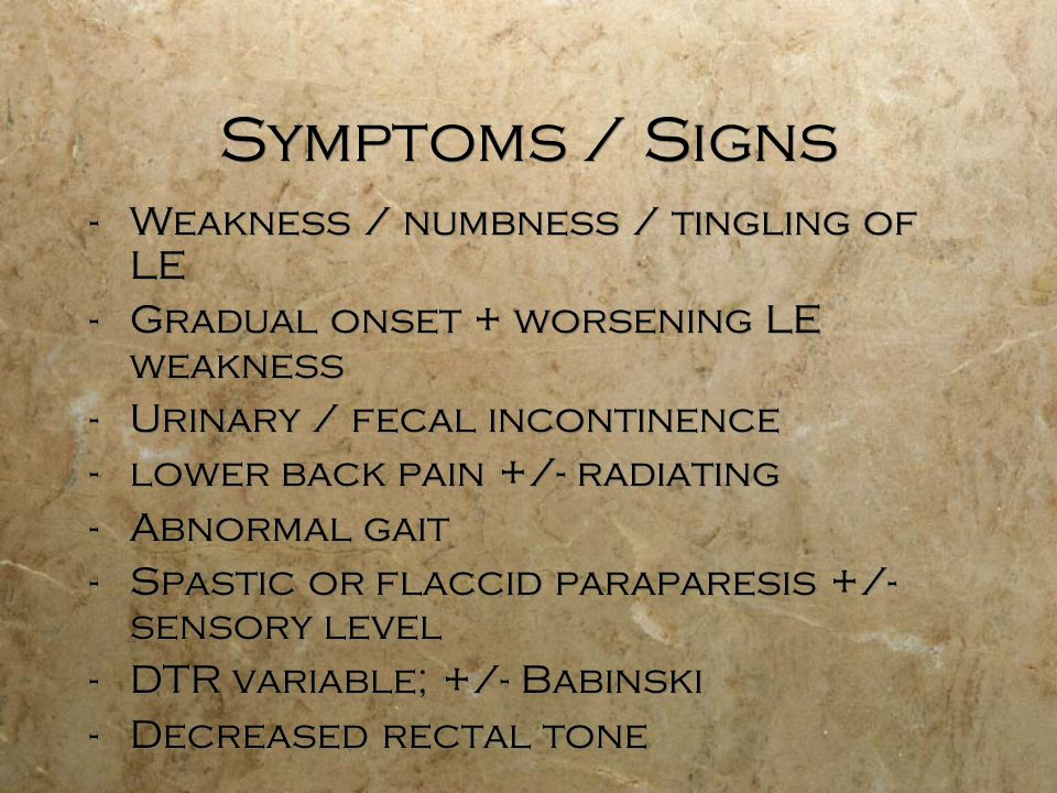 Symptoms / Signs -Weakness / numbness / tingling of LE -Gradual onset + worsening LE weakness -Urinary / fecal incontinence -lower back pain +/- radiating -Abnormal gait -Spastic or flaccid paraparesis +/- sensory level -DTR variable; +/- Babinski -Decreased rectal tone -Weakness / numbness / tingling of LE -Gradual onset + worsening LE weakness -Urinary / fecal incontinence -lower back pain +/- radiating -Abnormal gait -Spastic or flaccid paraparesis +/- sensory level -DTR variable; +/- Babinski -Decreased rectal tone