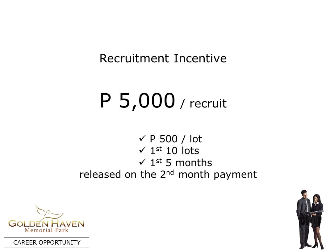 Recruitment Incentive CAREER OPPORTUNITY P 500 / lot 1 st 10 lots 1 st 5 months released on the 2 nd month payment P 5,000 / recruit
