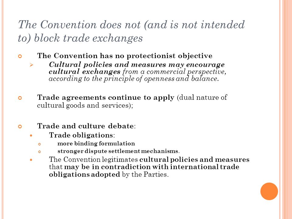The Convention does not (and is not intended to) block trade exchanges The Convention has no protectionist objective Cultural policies and measures may encourage cultural exchanges from a commercial perspective, according to the principle of openness and balance.