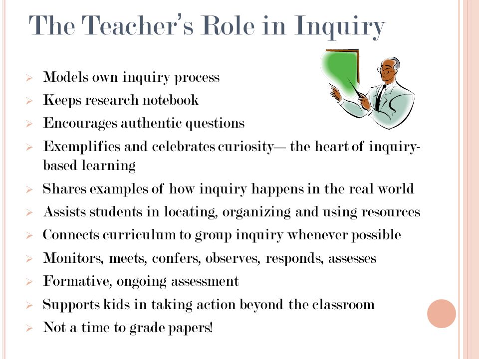The Teachers Role in Inquiry Models own inquiry process Keeps research notebook Encourages authentic questions Exemplifies and celebrates curiositythe heart of inquiry- based learning Shares examples of how inquiry happens in the real world Assists students in locating, organizing and using resources Connects curriculum to group inquiry whenever possible Monitors, meets, confers, observes, responds, assesses Formative, ongoing assessment Supports kids in taking action beyond the classroom Not a time to grade papers!