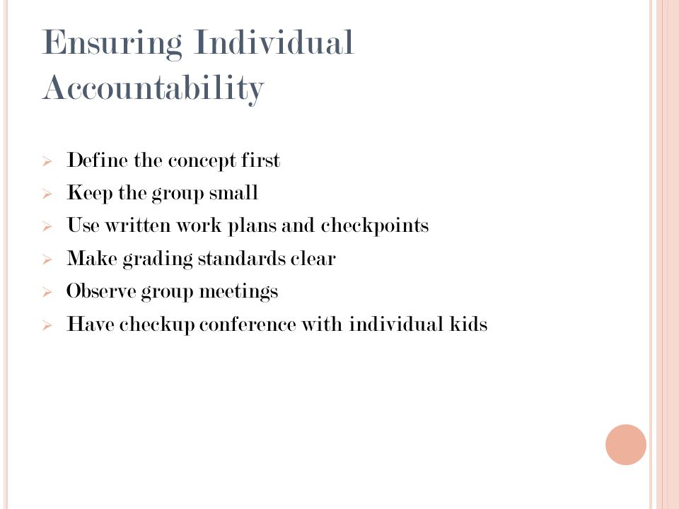Ensuring Individual Accountability Define the concept first Keep the group small Use written work plans and checkpoints Make grading standards clear Observe group meetings Have checkup conference with individual kids