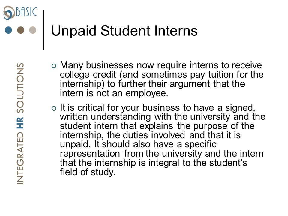INTEGRATED HR SOLUTIONS Unpaid Student Interns Many businesses now require interns to receive college credit (and sometimes pay tuition for the internship) to further their argument that the intern is not an employee.