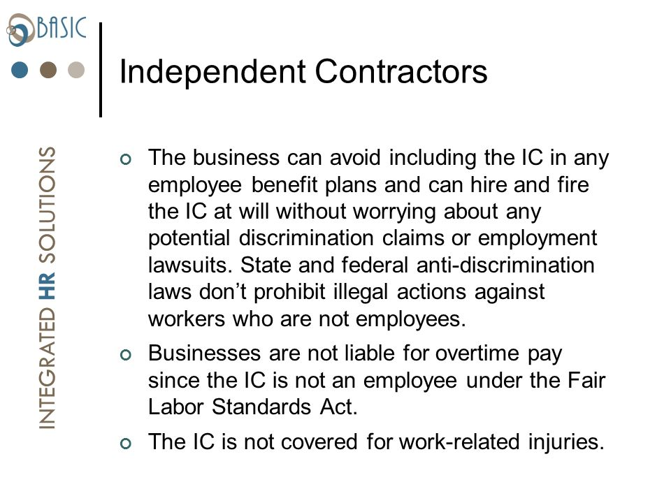 INTEGRATED HR SOLUTIONS Independent Contractors The business can avoid including the IC in any employee benefit plans and can hire and fire the IC at will without worrying about any potential discrimination claims or employment lawsuits.