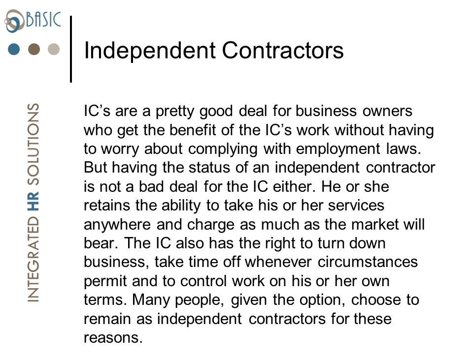 INTEGRATED HR SOLUTIONS Independent Contractors ICs are a pretty good deal for business owners who get the benefit of the ICs work without having to worry about complying with employment laws.