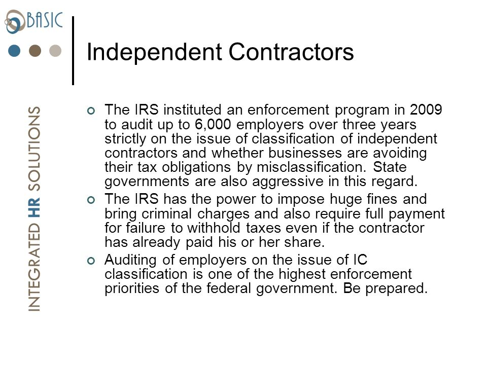 INTEGRATED HR SOLUTIONS Independent Contractors The IRS instituted an enforcement program in 2009 to audit up to 6,000 employers over three years strictly on the issue of classification of independent contractors and whether businesses are avoiding their tax obligations by misclassification.