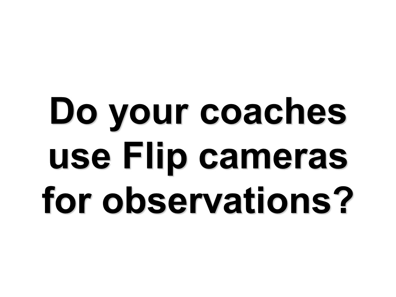 Do your coaches use Flip cameras for observations