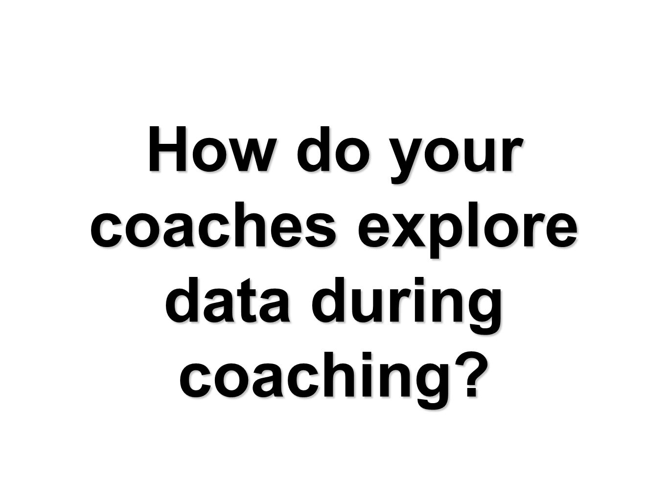 How do your coaches explore data during coaching