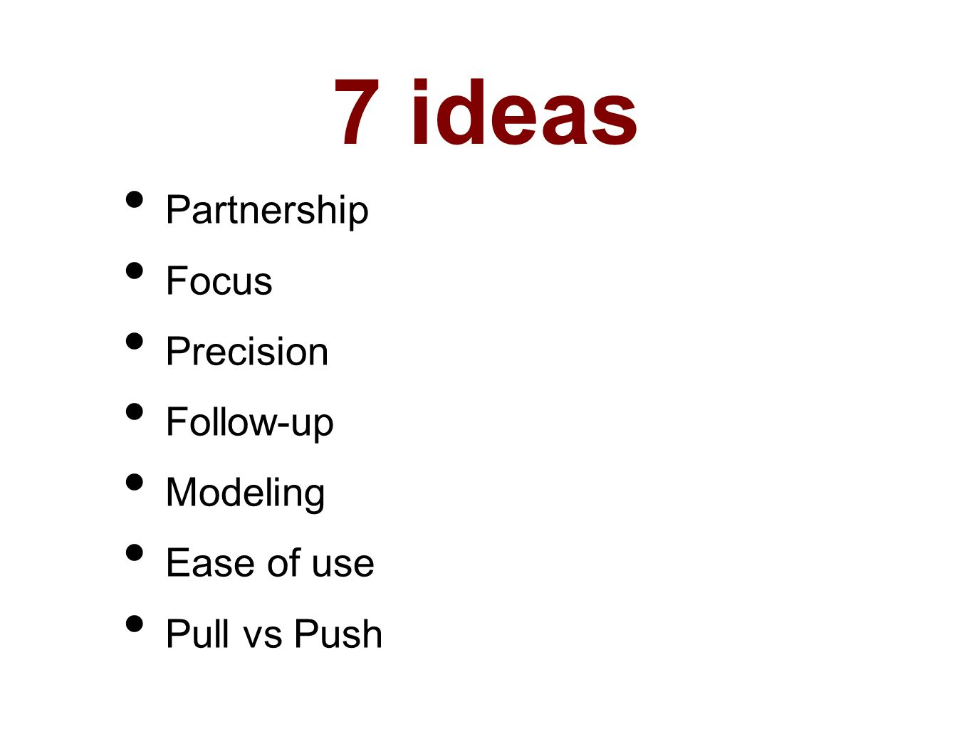 7 ideas Partnership Focus Precision Follow-up Modeling Ease of use Pull vs Push