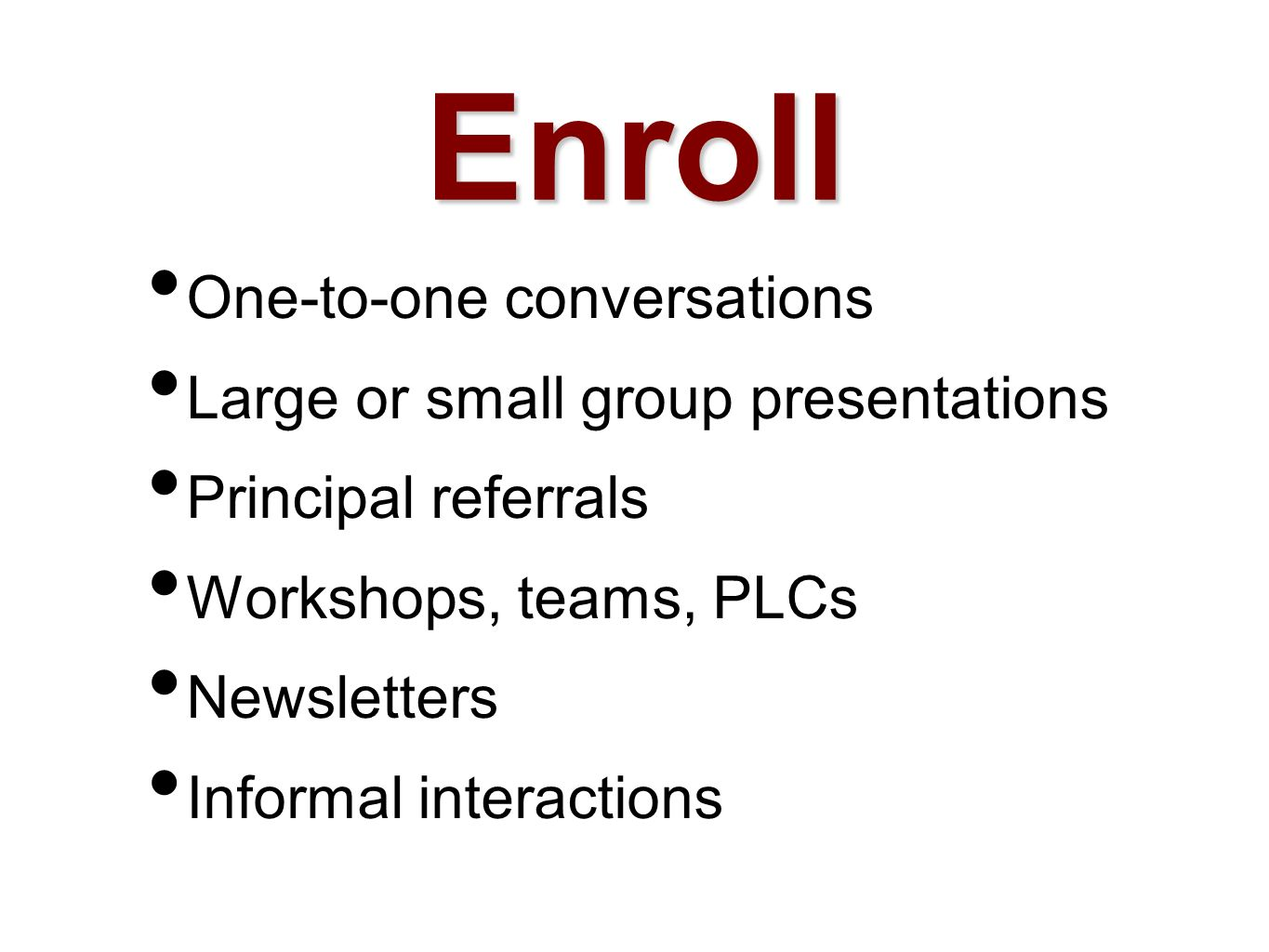 One-to-one conversations Large or small group presentations Principal referrals Workshops, teams, PLCs Newsletters Informal interactions Enroll